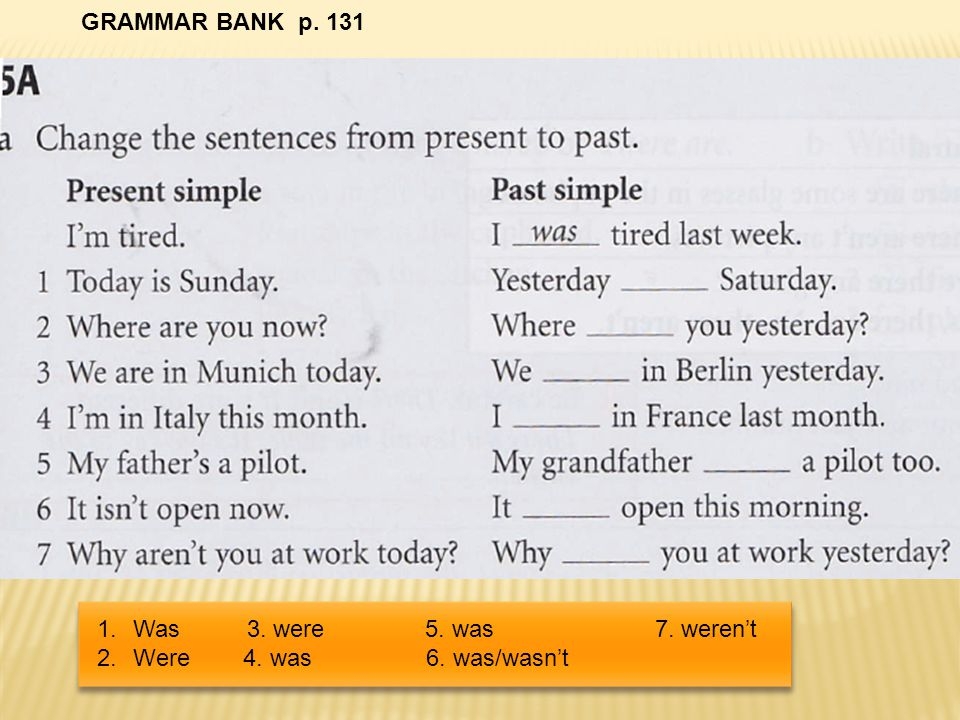 GRAMMAR BANK p. 131 Was 3. were 5.