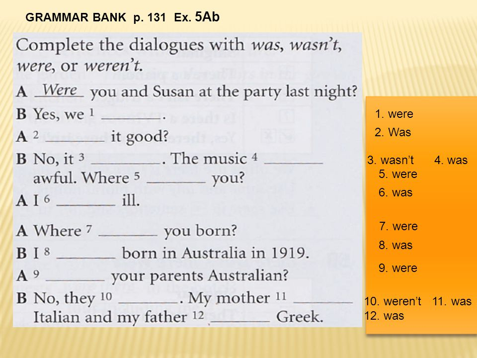 GRAMMAR BANK p. 131 Ex. 5Ab 1. were. 2. Was. 3. wasn't 4. was. 5. were. 6. was. 7. were.