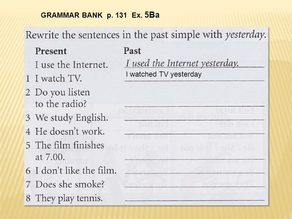 GRAMMAR BANK p. 131 Ex. 5Ba I watched TV yesterday