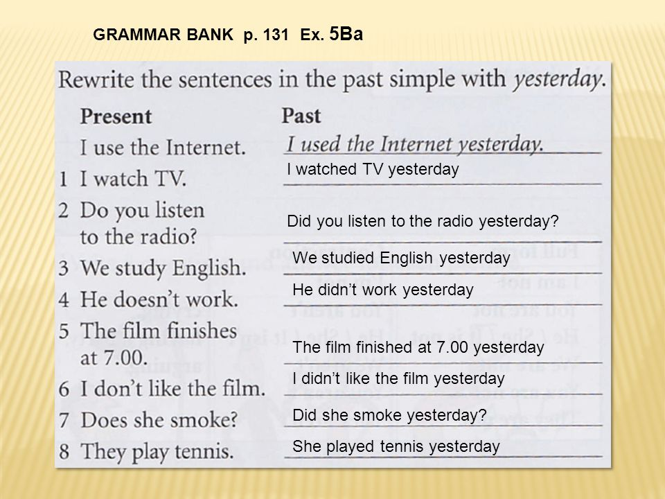GRAMMAR BANK p. 131 Ex. 5Ba I watched TV yesterday. Did you listen to the radio yesterday We studied English yesterday.