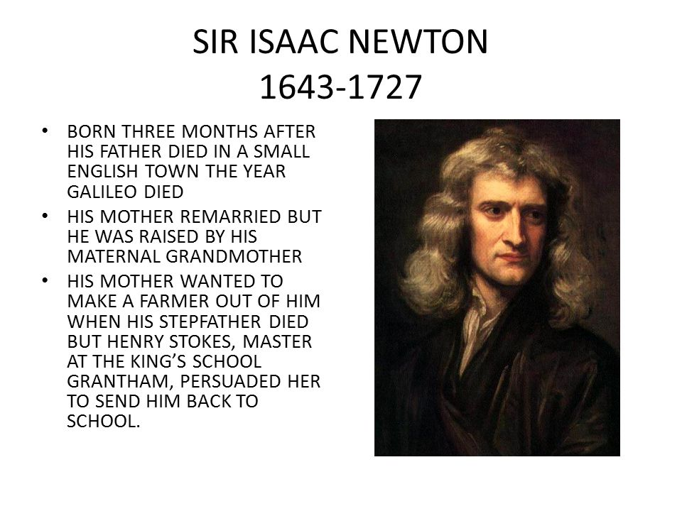 SIR ISAAC NEWTON 1643-1727 BORN THREE MONTHS AFTER HIS FATHER DIED IN A SMALL ENGLISH TOWN THE YEAR GALILEO DIED.