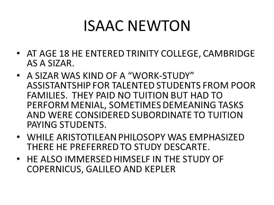 ISAAC NEWTON AT AGE 18 HE ENTERED TRINITY COLLEGE, CAMBRIDGE AS A SIZAR.
