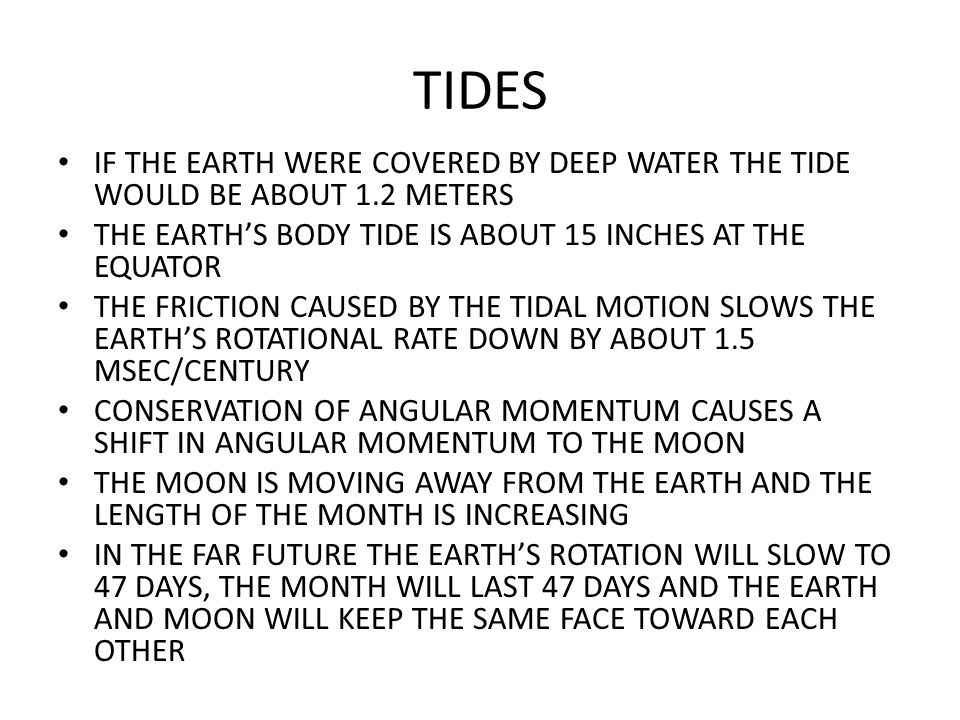 TIDES IF THE EARTH WERE COVERED BY DEEP WATER THE TIDE WOULD BE ABOUT 1.2 METERS. THE EARTH'S BODY TIDE IS ABOUT 15 INCHES AT THE EQUATOR.