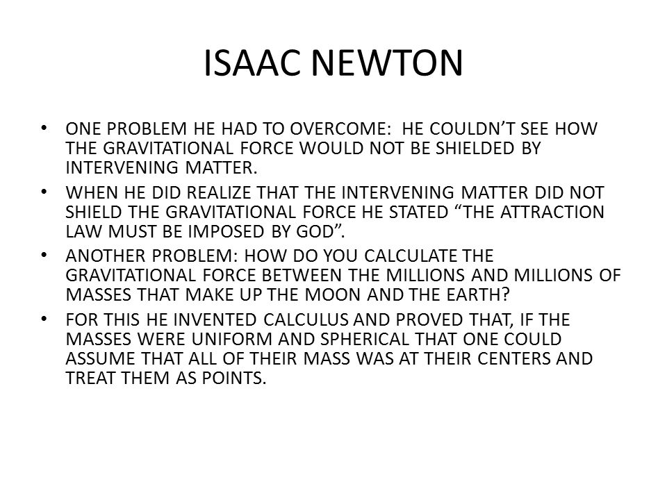 ISAAC NEWTON ONE PROBLEM HE HAD TO OVERCOME: HE COULDN'T SEE HOW THE GRAVITATIONAL FORCE WOULD NOT BE SHIELDED BY INTERVENING MATTER.