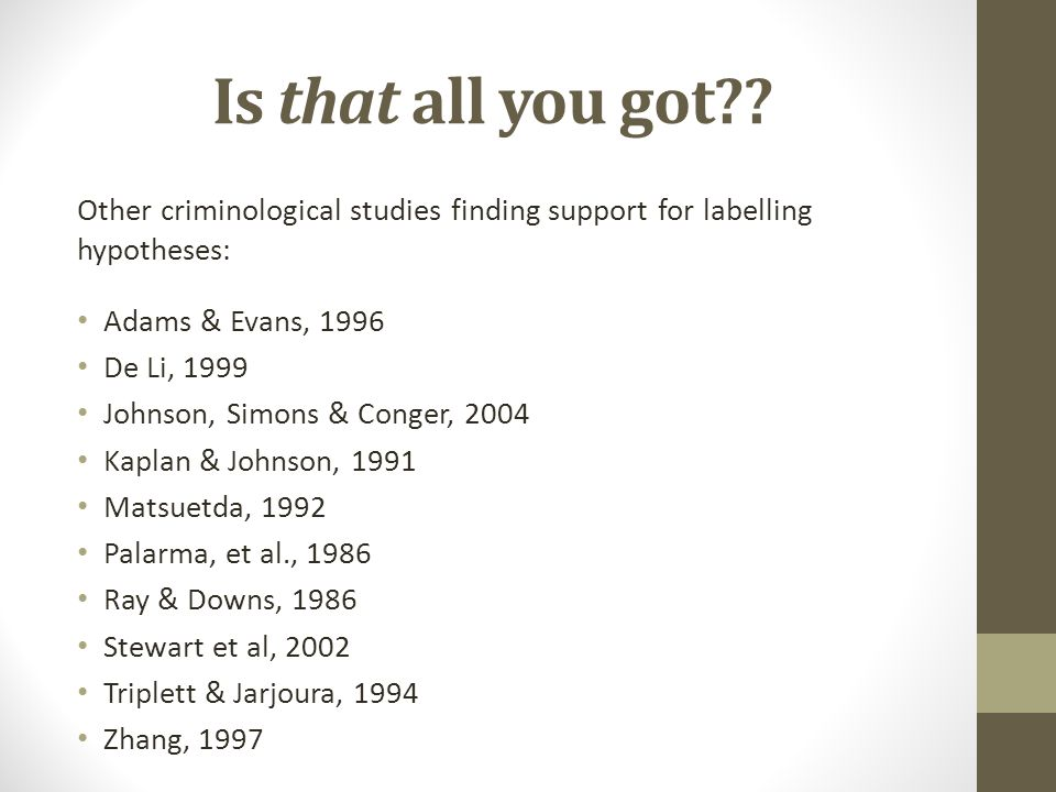 Is that all you got Other criminological studies finding support for labelling hypotheses: Adams & Evans, 1996.