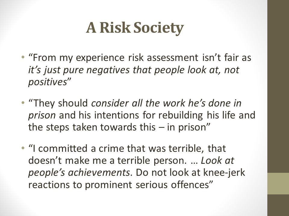 A Risk Society From my experience risk assessment isn't fair as it's just pure negatives that people look at, not positives