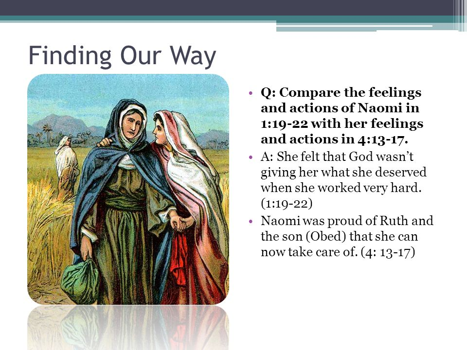 Finding Our Way Q: Compare the feelings and actions of Naomi in 1:19-22 with her feelings and actions in 4:13-17.
