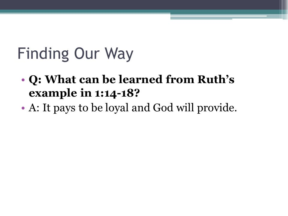 Finding Our Way Q: What can be learned from Ruth's example in 1:14-18