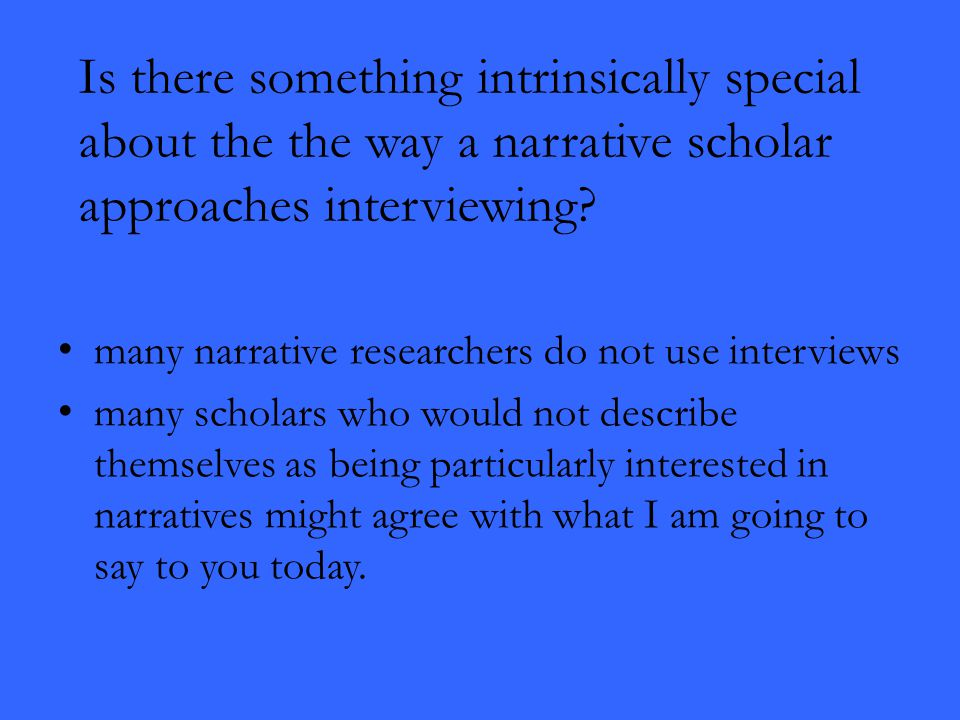 Is there something intrinsically special about the the way a narrative scholar approaches interviewing