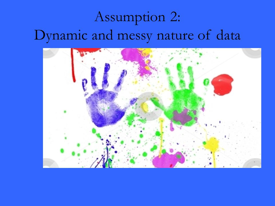 Assumption 2: Dynamic and messy nature of data