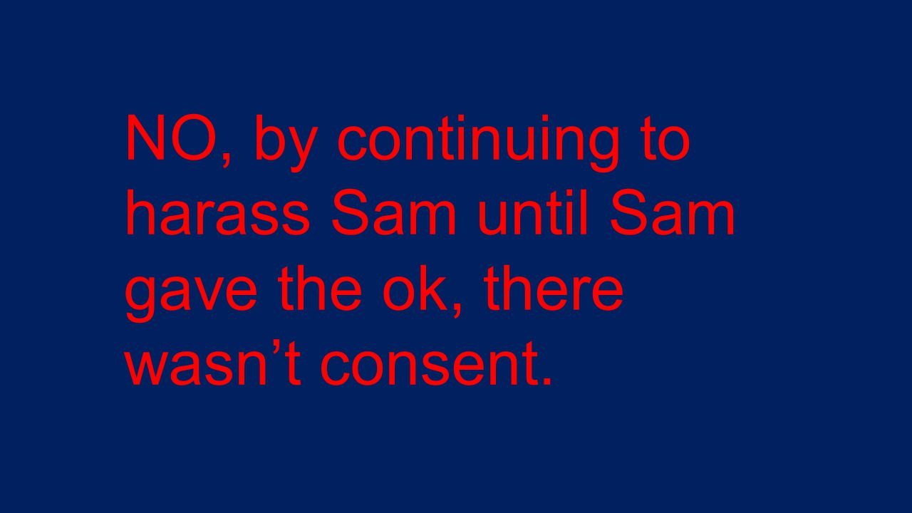 NO, by continuing to harass Sam until Sam gave the ok, there wasn't consent.