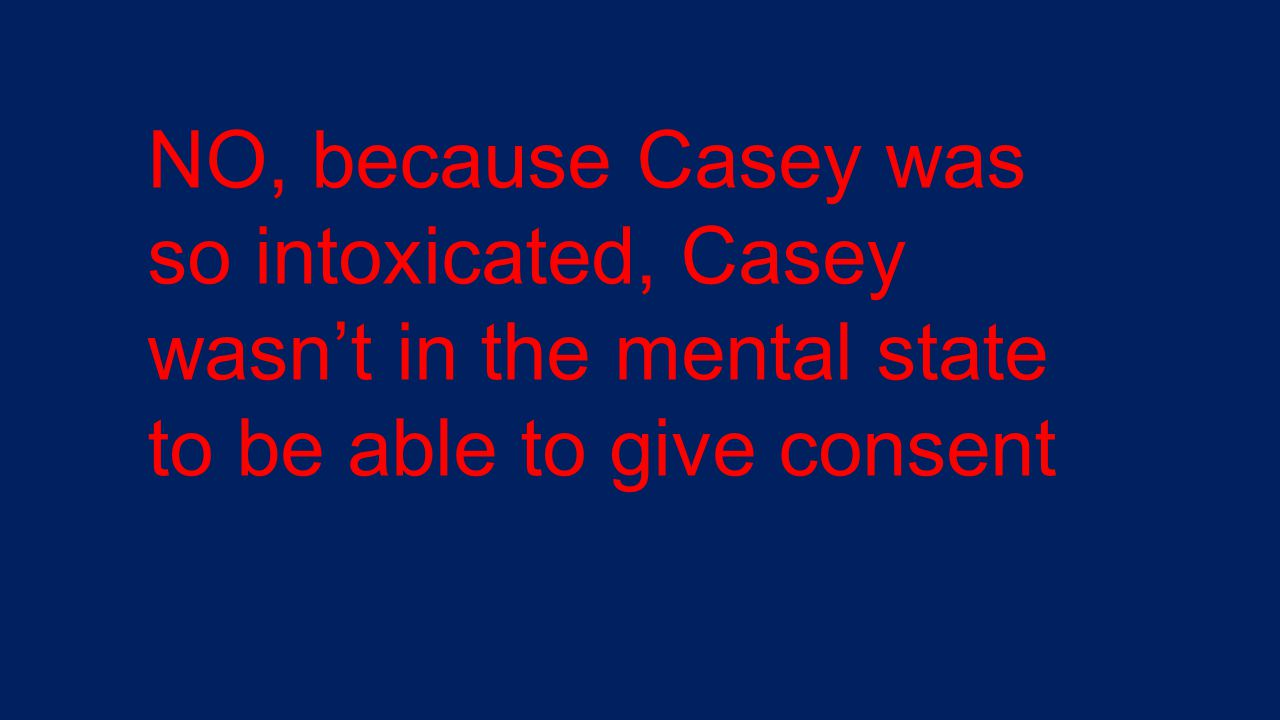 NO, because Casey was so intoxicated, Casey wasn't in the mental state to be able to give consent