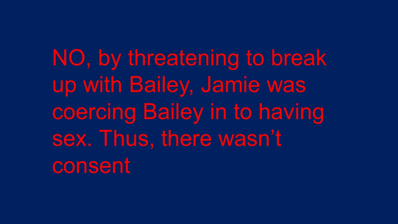 NO, by threatening to break up with Bailey, Jamie was coercing Bailey in to having sex.