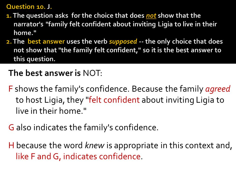 Question 10. J. 1. The ques­tion asks for the choice that does not show that the narrator s family felt confident about inviting Ligia to live in their home. 2. The best answer uses the verb supposed -- the only choice that does not show that the family felt confident, so it is the best answer to this question.