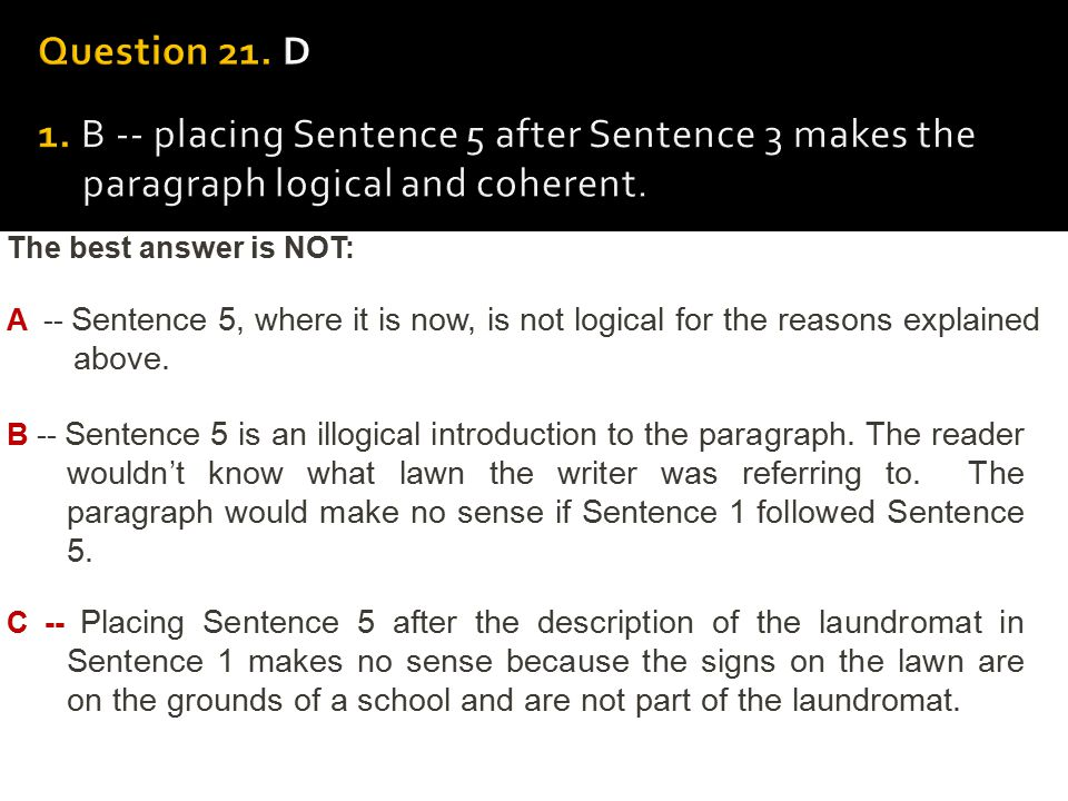 Question 21. D 1. B -- placing Sentence 5 after Sentence 3 makes the paragraph logical and coherent.