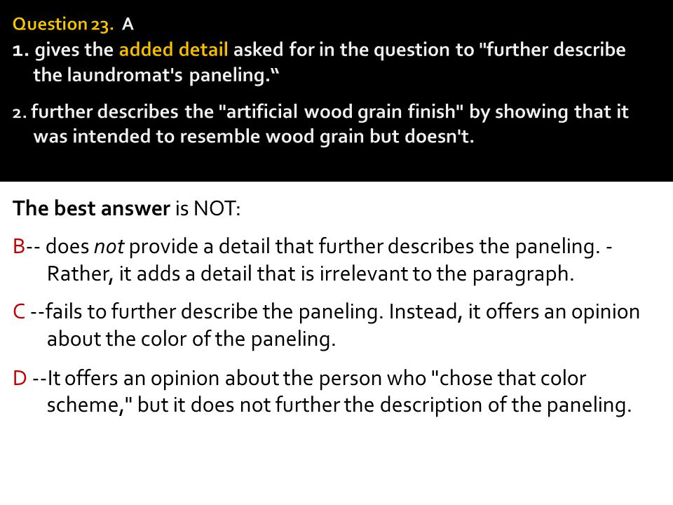 Question 23. A 1. gives the added detail asked for in the question to further describe the laundromat s paneling. 2. further describes the artificial wood grain finish by showing that it was intended to resemble wood grain but doesn t.