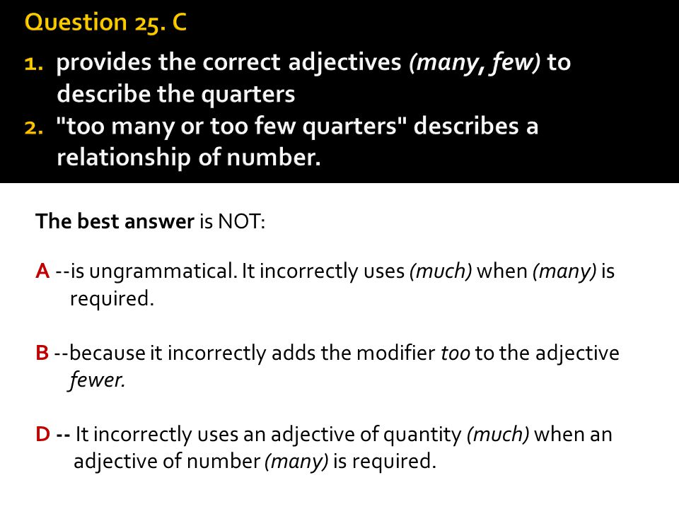 Question 25. C 1. provides the correct adjectives (many, few) to describe the quarters 2. too many or too few quarters describes a relationship of number.