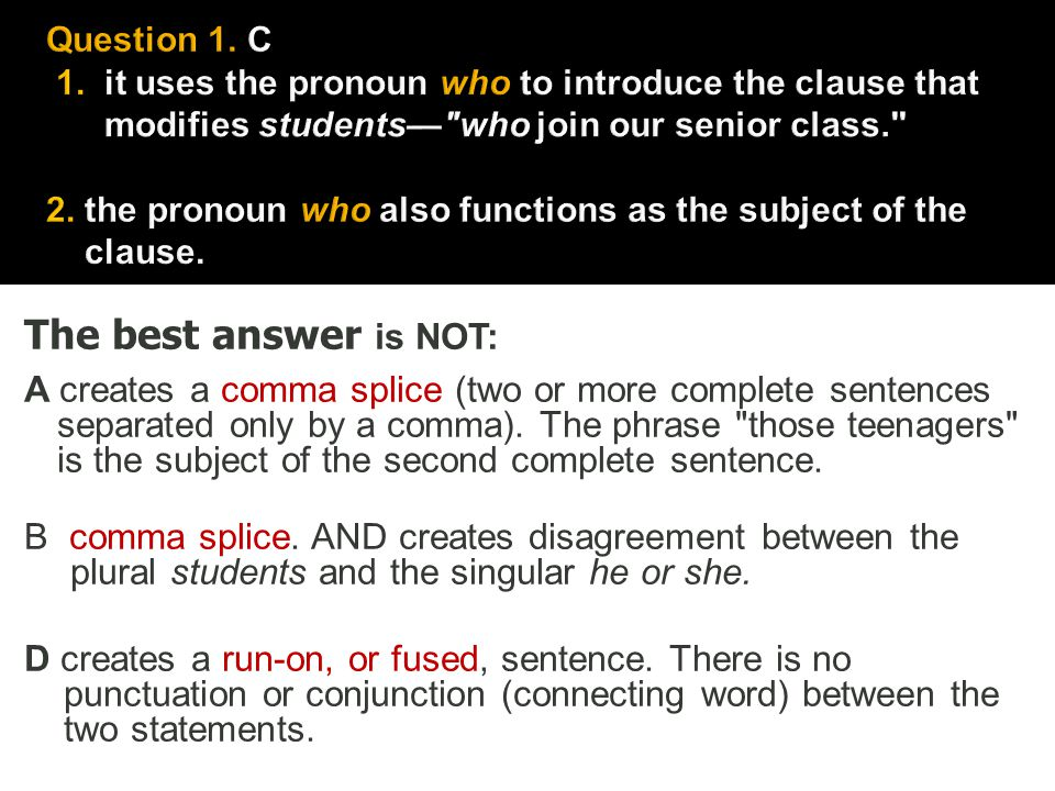Question 1. C 1. it uses the pronoun who to introduce the clause that modifies students— who join our senior class. 2. the pronoun who also functions as the subject of the clause.