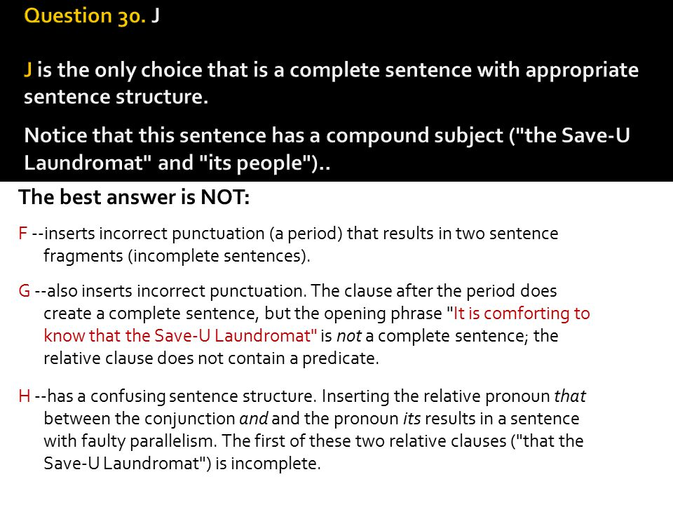 Question 30. J J is the only choice that is a complete sen­tence with appropriate sentence structure. Notice that this sentence has a compound subject ( the Save-U Laundromat and its people )..