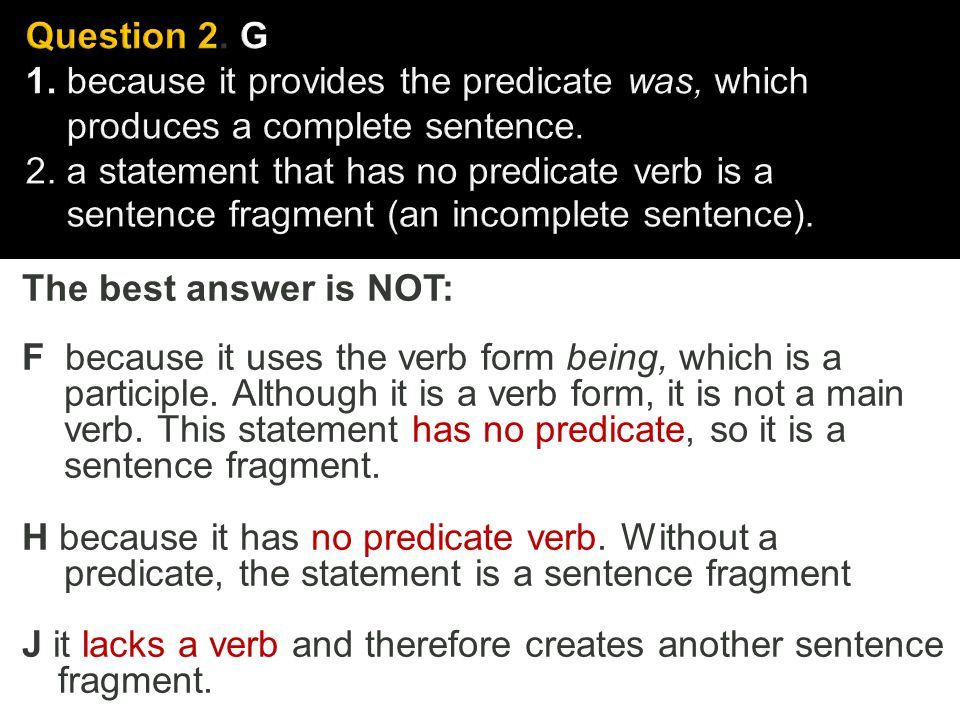 Question 2. G 1. because it provides the predicate was, which produces a complete sentence. 2. a statement that has no predicate verb is a sentence fragment (an incomplete sentence).