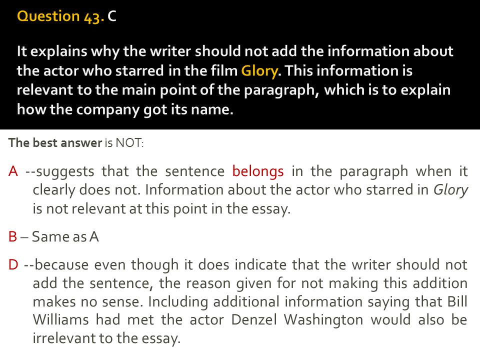 Question 43. C It explains why the writer should not add the information about the actor who starred in the film Glory. This information is relevant to the main point of the paragraph, which is to explain how the company got its name.
