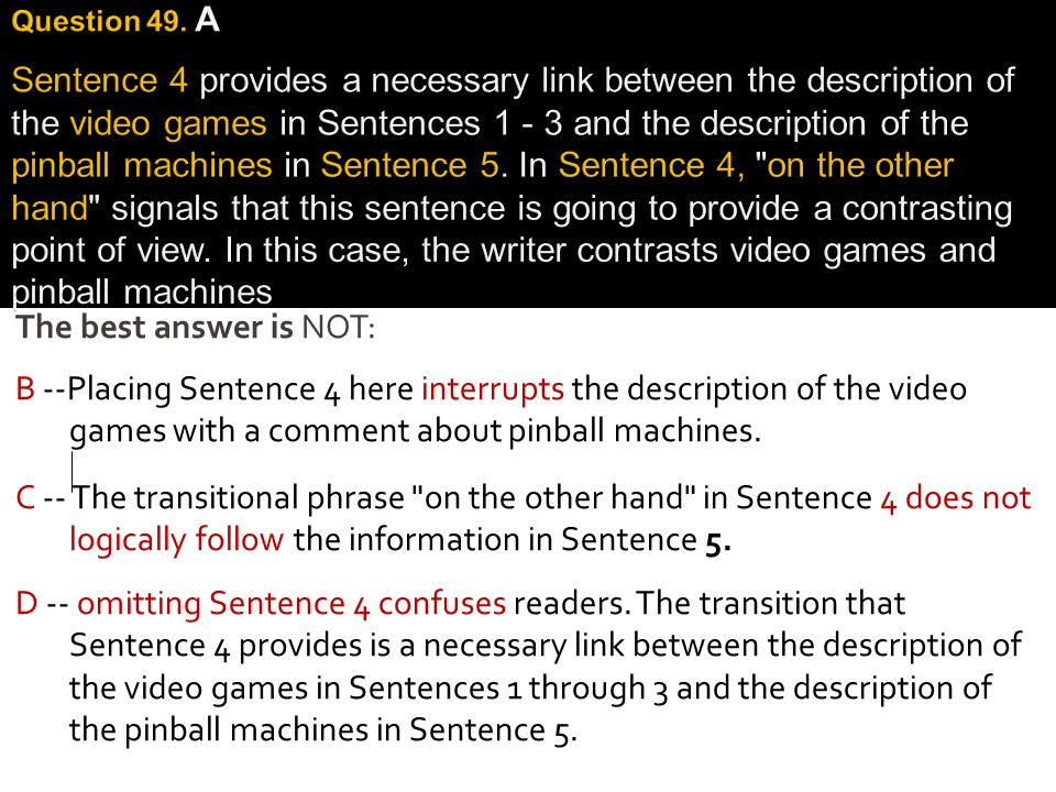 Question 49. A Sentence 4 provides a necessary link between the description of the video games in Sentences 1 - 3 and the description of the pinball machines in Sentence 5. In Sentence 4, on the other hand signals that this sentence is going to provide a contrasting point of view. In this case, the writer contrasts video games and pinball machines