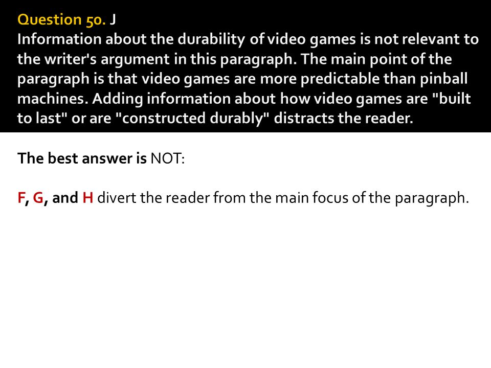 Question 50. J Information about the durability of video games is not relevant to the writer s argument in this paragraph. The main point of the paragraph is that video games are more predictable than pinball machines. Adding information about how video games are built to last or are constructed durably distracts the reader.