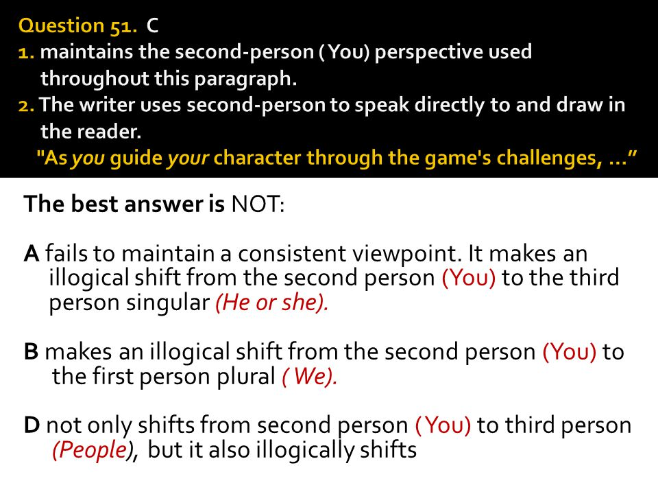 Question 51. C 1. maintains the second-person ( You) perspec­tive used throughout this paragraph. 2. The writer uses sec­ond-person to speak directly to and draw in the reader. As you guide your character through the game s challenges, …