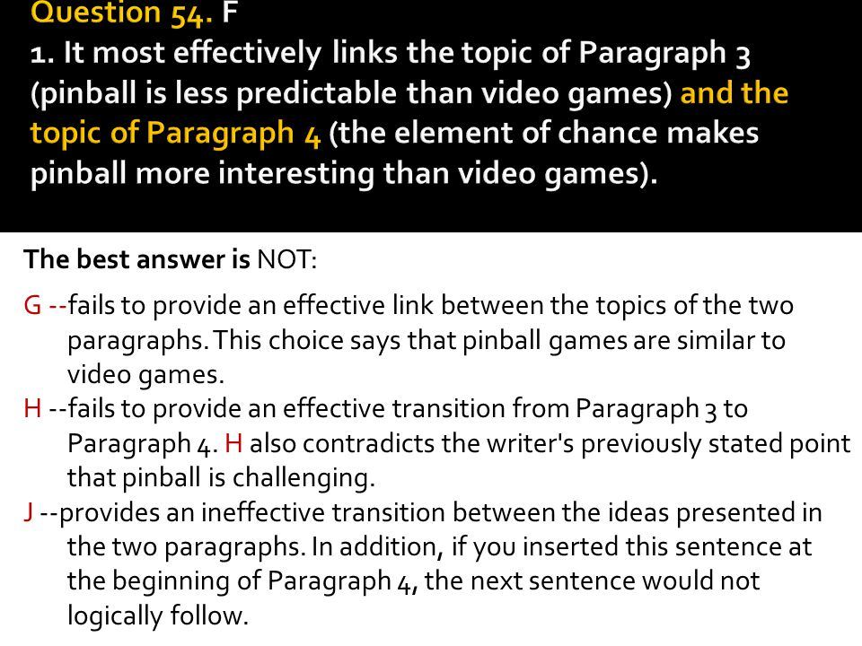 Question 54. F 1. It most effectively links the topic of Paragraph 3 (pinball is less predictable than video games) and the topic of Paragraph 4 (the element of chance makes pinball more interesting than video games).