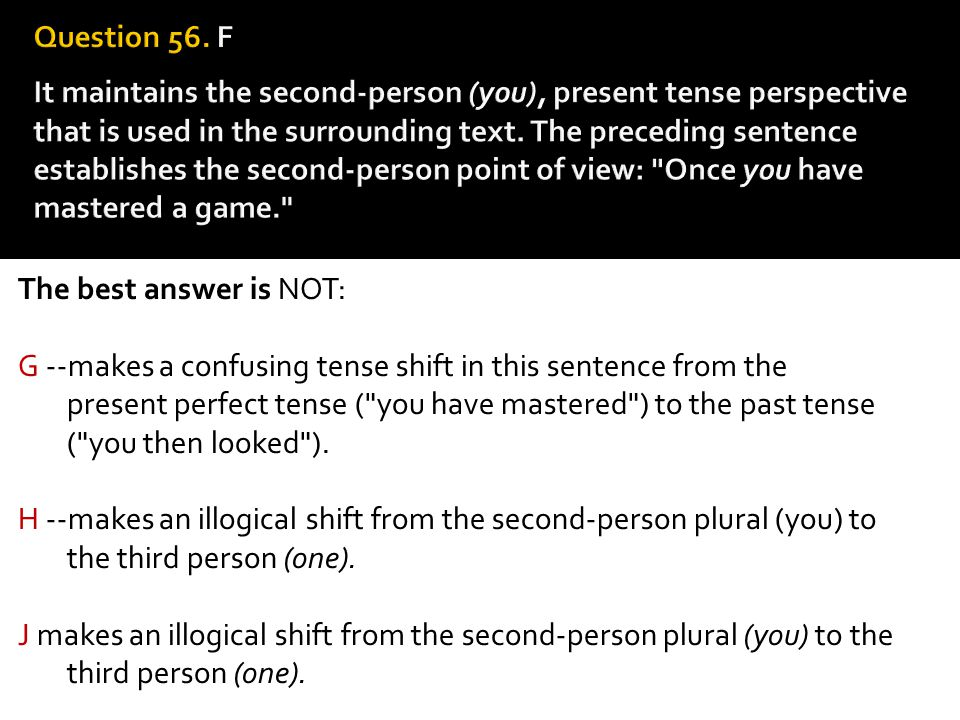 Question 56. F It maintains the second-person (you), present tense perspective that is used in the surrounding text. The preceding sentence establish­es the second-person point of view: Once you have mastered a game.