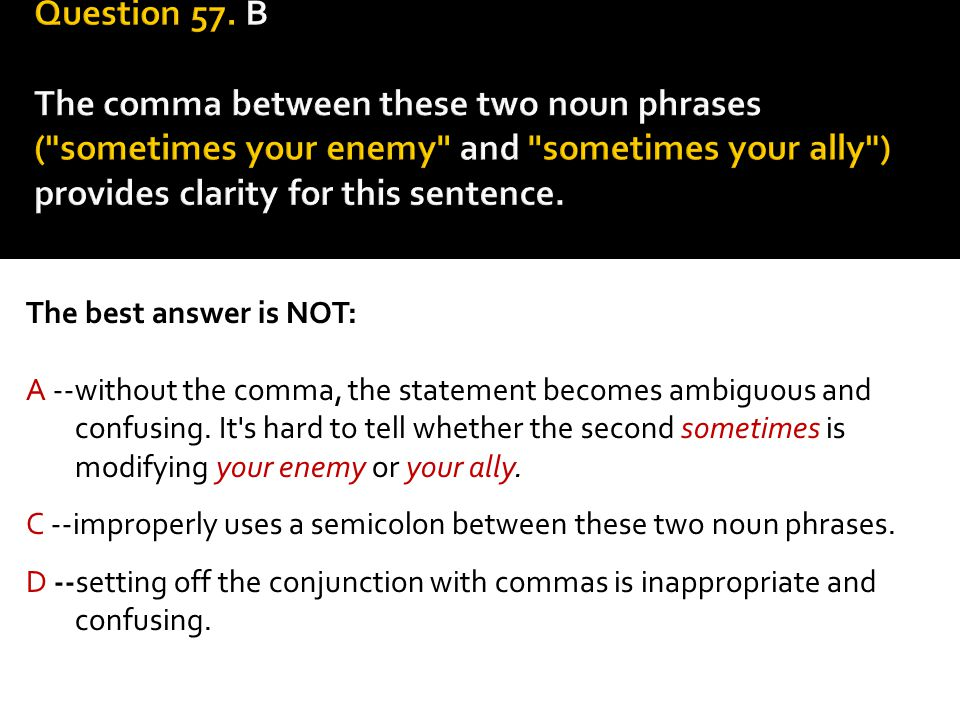 Question 57. B The comma between these two noun phrases ( sometimes your enemy and sometimes your ally ) provides clarity for this sentence.
