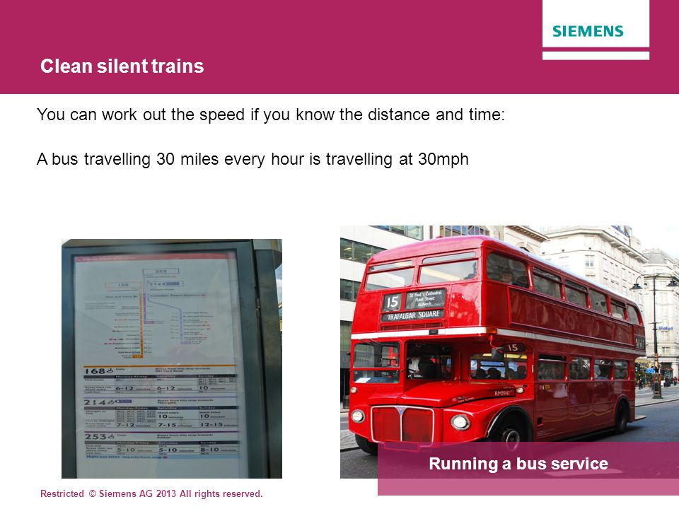 Clean silent trains You can work out the speed if you know the distance and time: A bus travelling 30 miles every hour is travelling at 30mph.