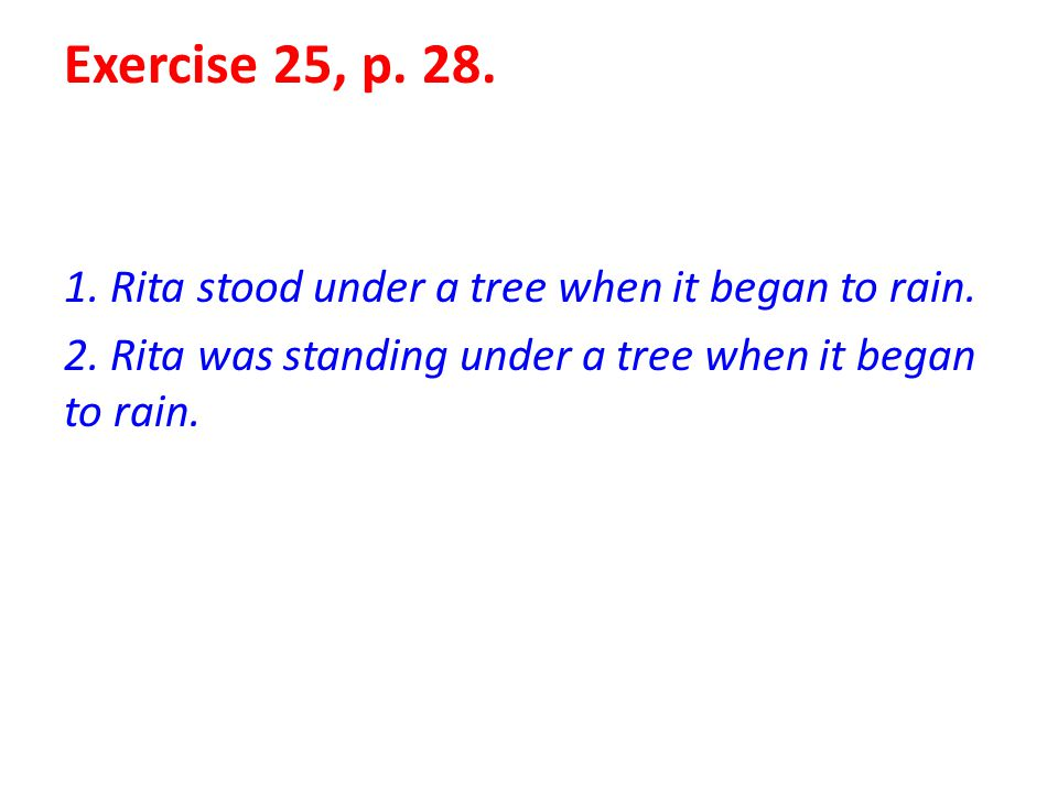 Exercise 25, p. 28. 1. Rita stood under a tree when it began to rain.