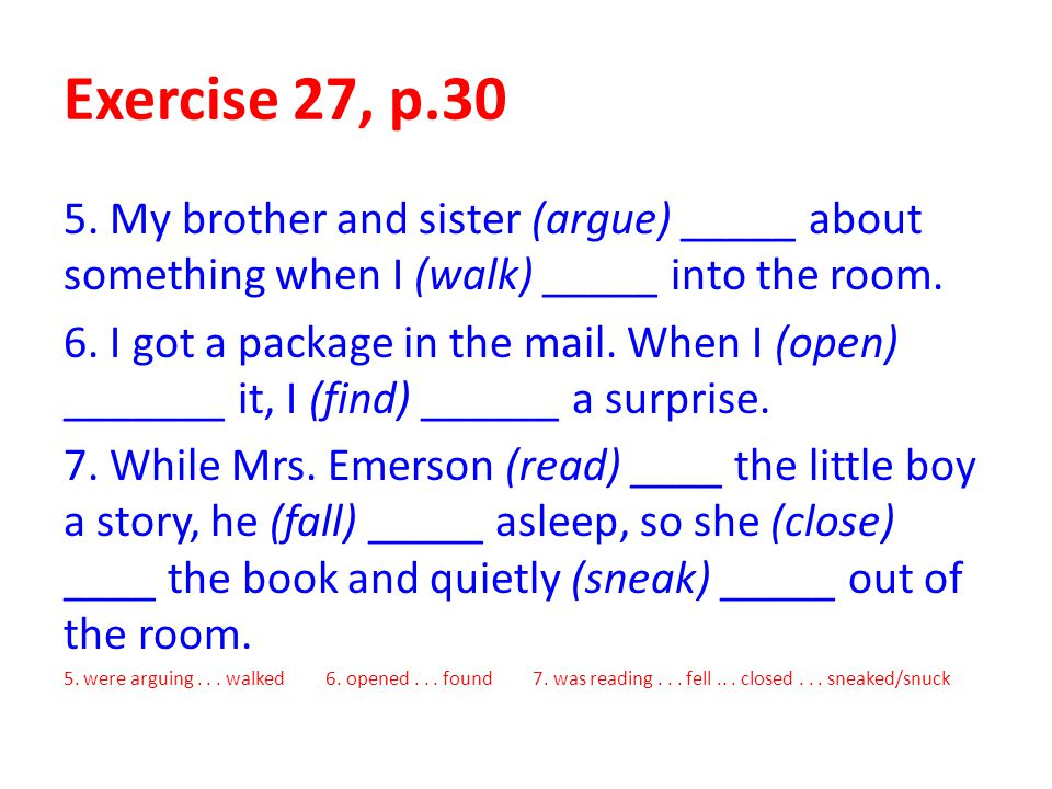 Exercise 27, p.30 5. My brother and sister (argue) _____ about something when I (walk) _____ into the room.