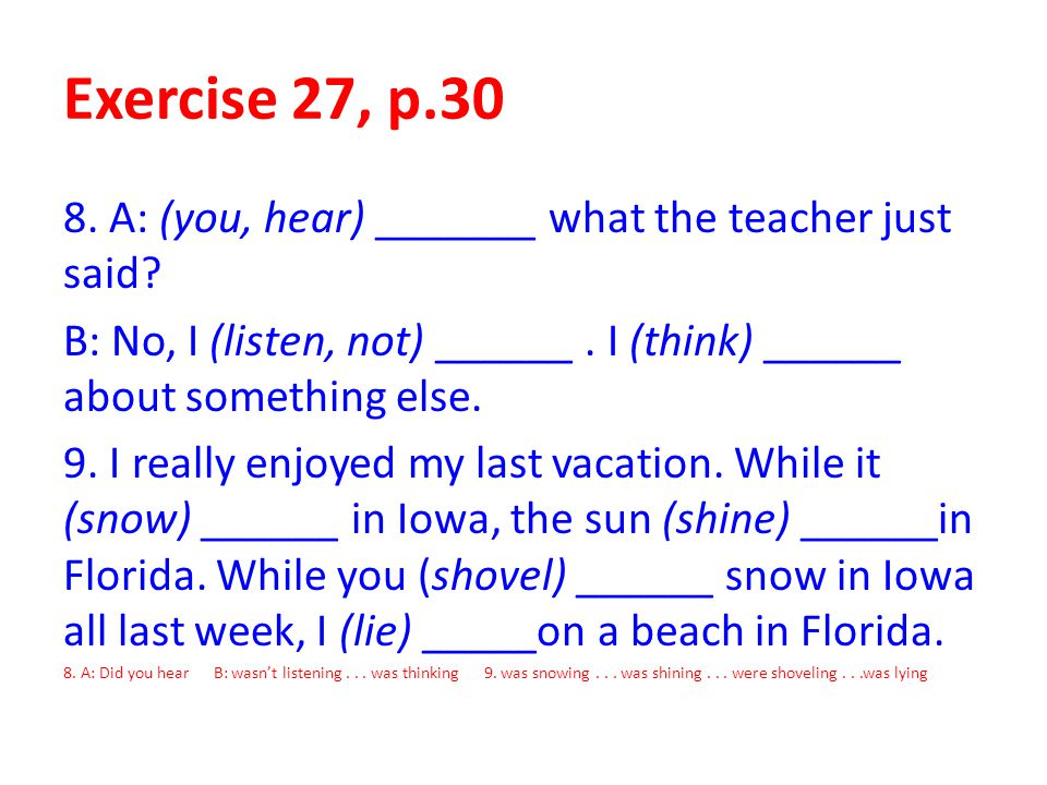 Exercise 27, p.30 8. A: (you, hear) _______ what the teacher just said B: No, I (listen, not) ______ . I (think) ______ about something else.