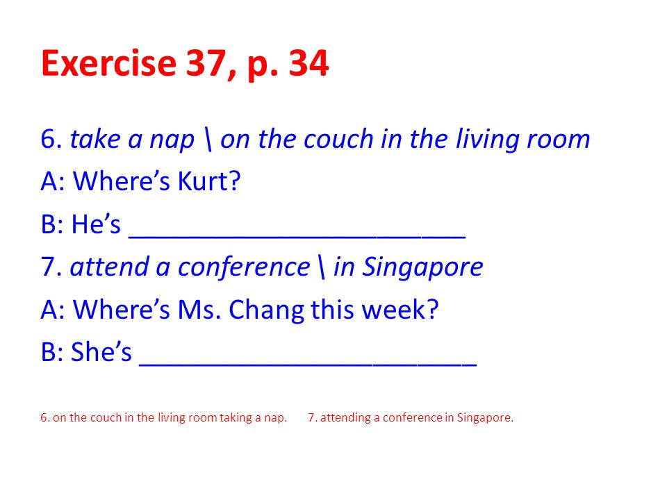 Exercise 37, p. 34 6. take a nap \ on the couch in the living room
