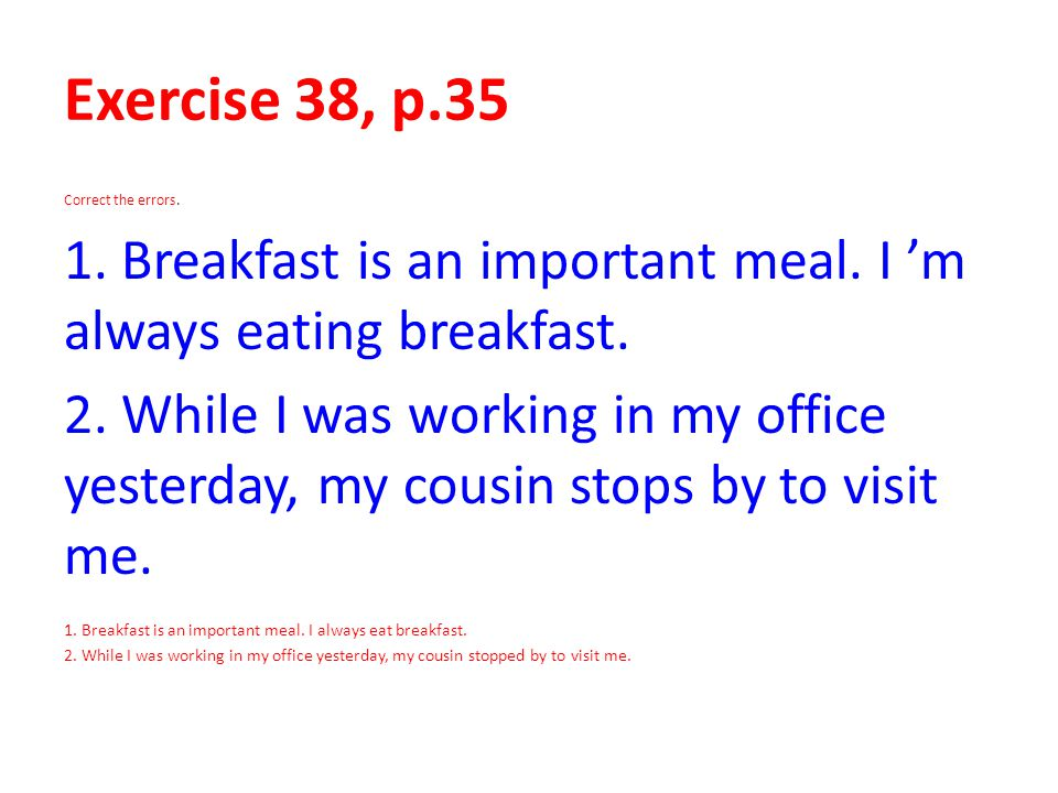 Exercise 38, p.35 Correct the errors. 1. Breakfast is an important meal. I 'm always eating breakfast.