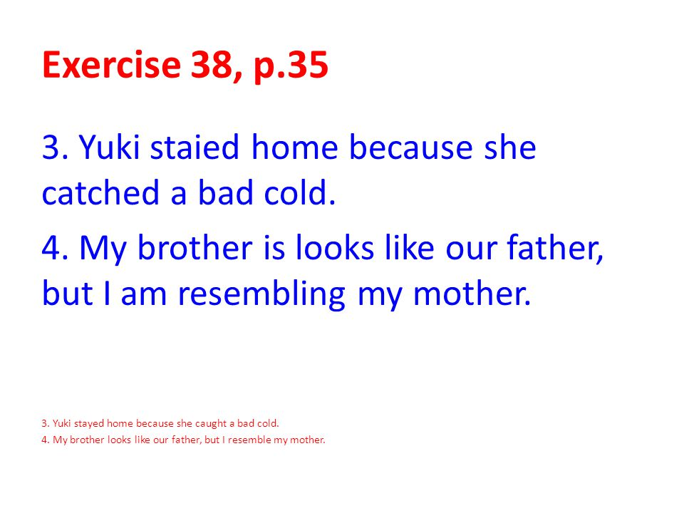 Exercise 38, p.35 3. Yuki staied home because she catched a bad cold.