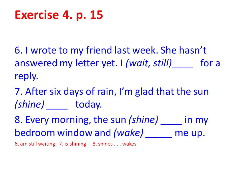 Exercise 4. p. 15 6. I wrote to my friend last week. She hasn't answered my letter yet. I (wait, still)____ for a reply.