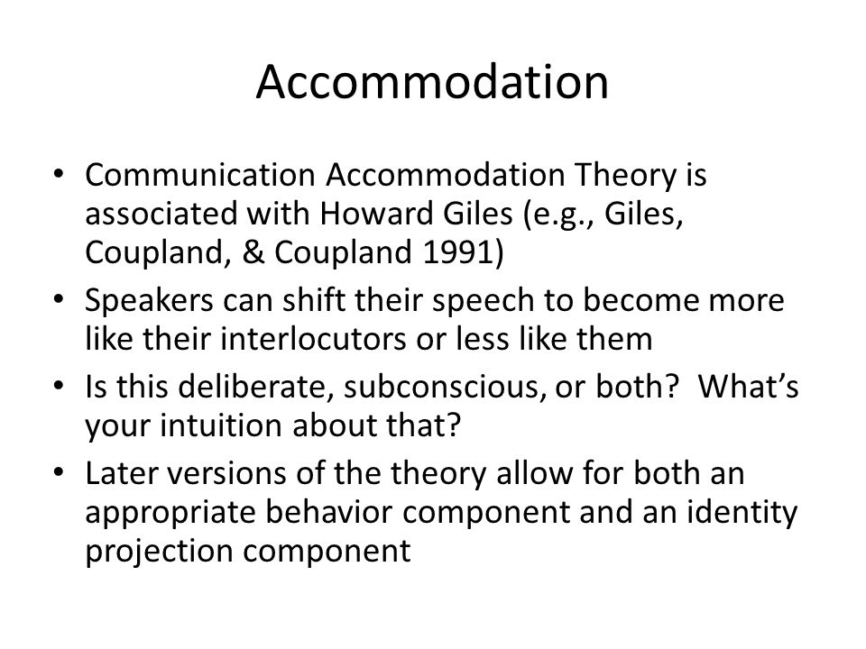 Accommodation Communication Accommodation Theory is associated with Howard Giles (e.g., Giles, Coupland, & Coupland 1991)