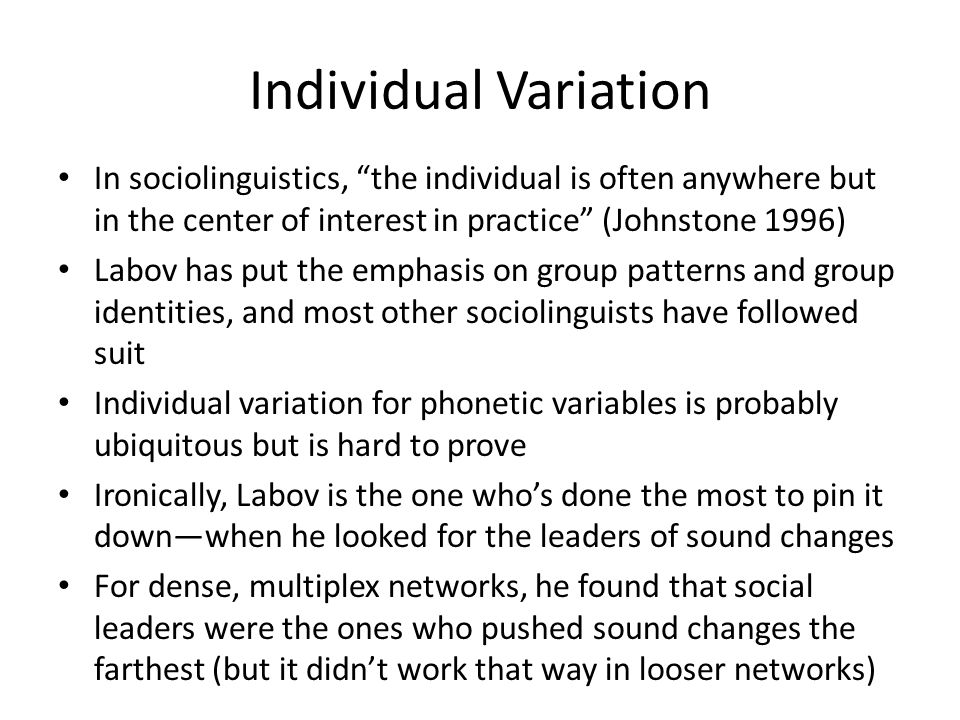 Individual Variation In sociolinguistics, the individual is often anywhere but in the center of interest in practice (Johnstone 1996)