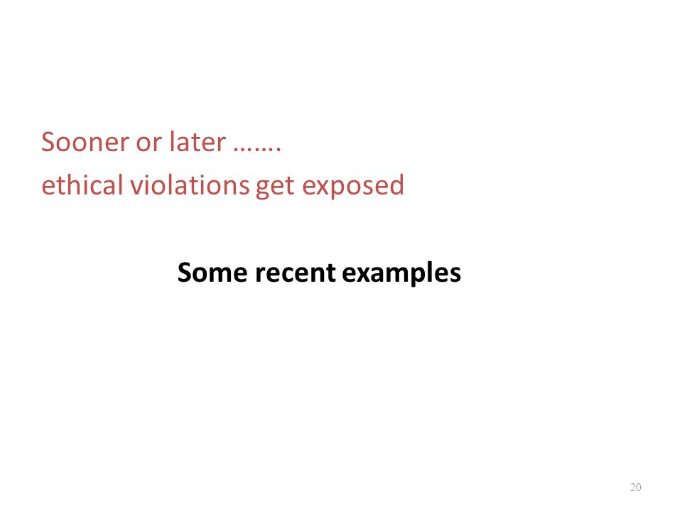 Sooner or later ……. ethical violations get exposed Some recent examples