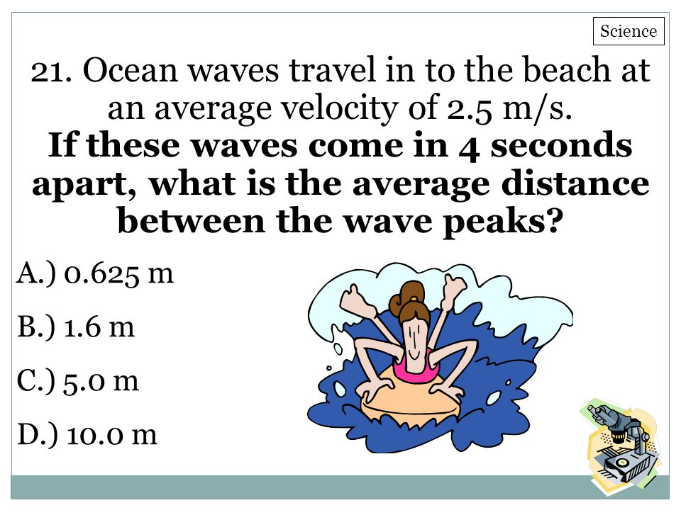 F Multiple Choice. iRespond Question. Science. 21. Ocean waves travel in to the beach at an average velocity of 2.5 m/s.