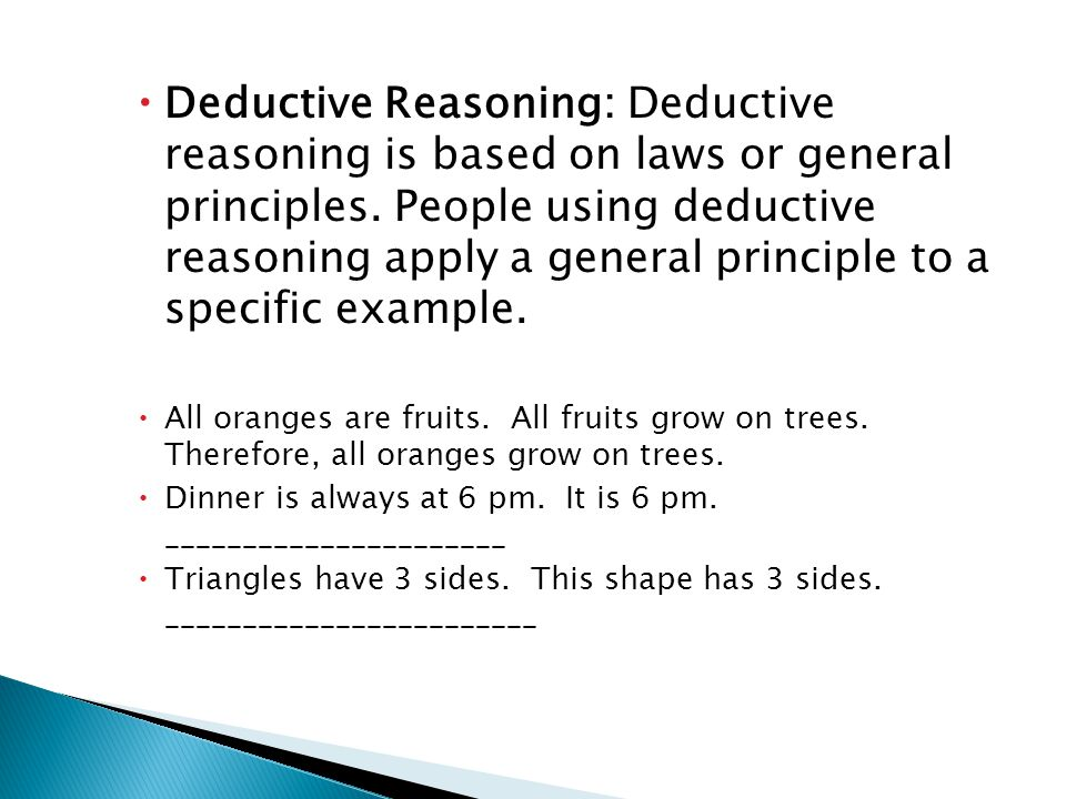 Deductive Reasoning: Deductive reasoning is based on laws or general principles. People using deductive reasoning apply a general principle to a specific example.