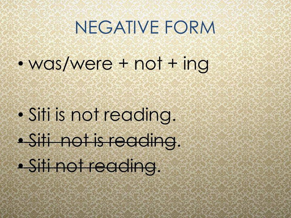 NEGATIVE FORM was/were + not + ing Siti is not reading. Siti not is reading. Siti not reading.