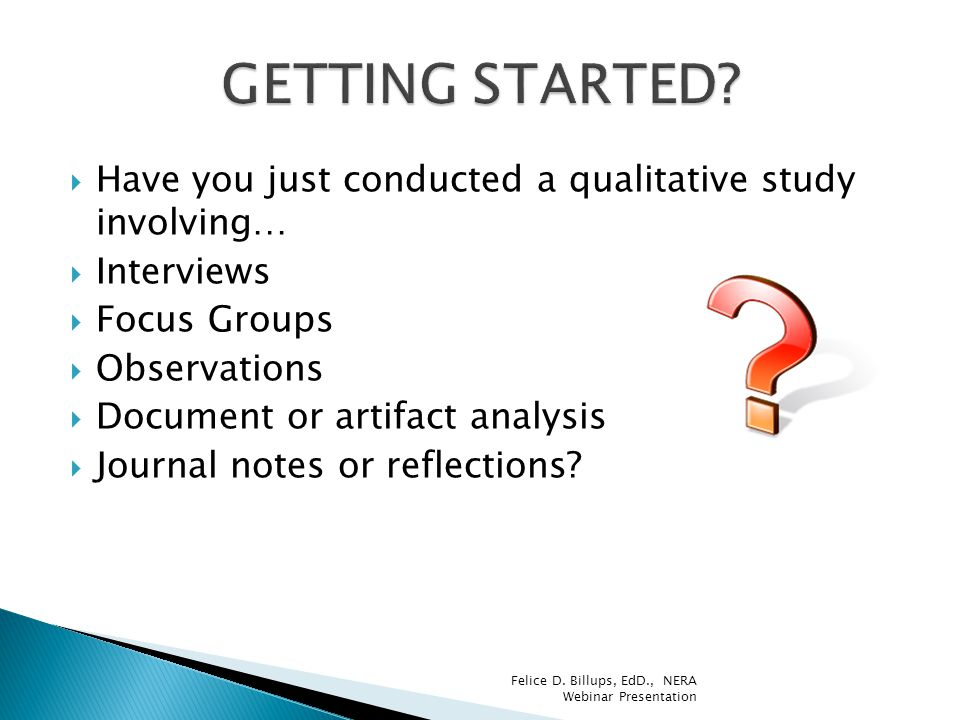 GETTING STARTED Have you just conducted a qualitative study involving… Interviews. Focus Groups.