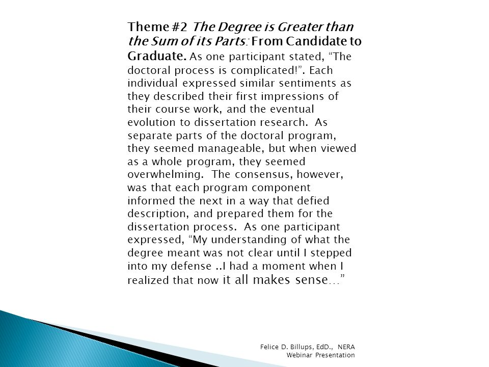Theme #2 The Degree is Greater than the Sum of its Parts: From Candidate to Graduate. As one participant stated, The doctoral process is complicated! . Each individual expressed similar sentiments as they described their first impressions of their course work, and the eventual evolution to dissertation research. As separate parts of the doctoral program, they seemed manageable, but when viewed as a whole program, they seemed overwhelming. The consensus, however, was that each program component informed the next in a way that defied description, and prepared them for the dissertation process. As one participant expressed, My understanding of what the degree meant was not clear until I stepped into my defense ..I had a moment when I realized that now it all makes sense…