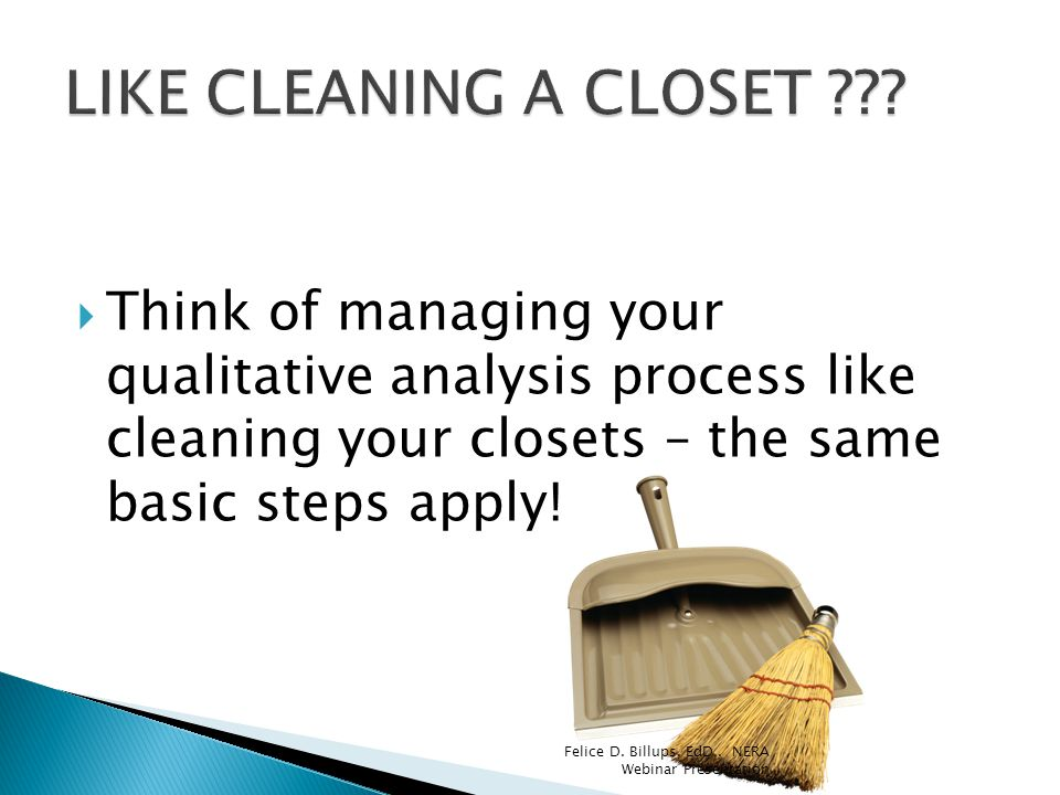 LIKE CLEANING A CLOSET Think of managing your qualitative analysis process like cleaning your closets – the same basic steps apply!