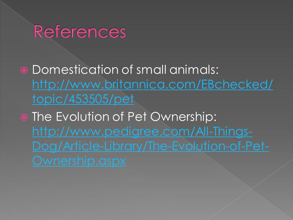 References Domestication of small animals: http://www.britannica.com/EBchecked/topic/453505/pet.