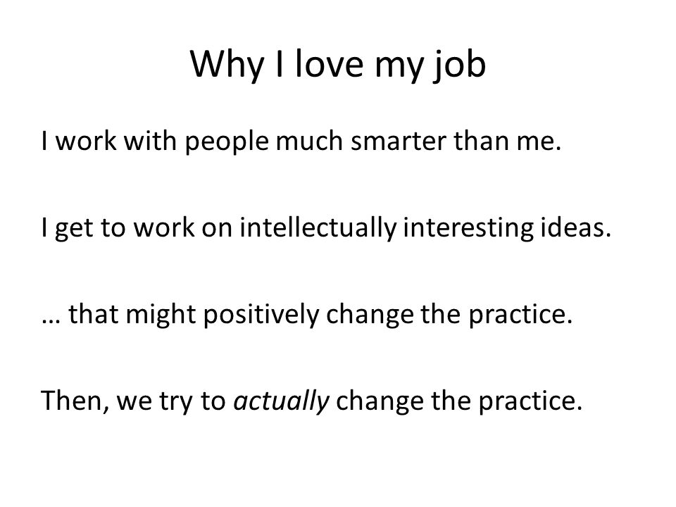 Why I love my job I work with people much smarter than me.